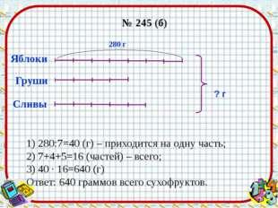№ 245 (б) Яблоки Сливы ? г 280 г Груши 1) 280:7=40 (г) – приходится на одну ч