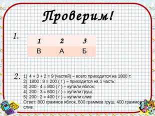 Проверим! 1. 2. 4 + 3 + 2 = 9 (частей) – всего приходится на 1800 г; 1800 : 9