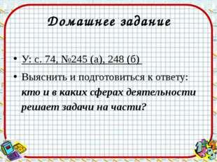Домашнее задание У: с. 74, №245 (а), 248 (б) Выяснить и подготовиться к ответ