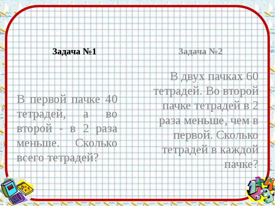 Задача №1 В первой пачке 40 тетрадей, а во второй - в 2 раза меньше. Сколько...