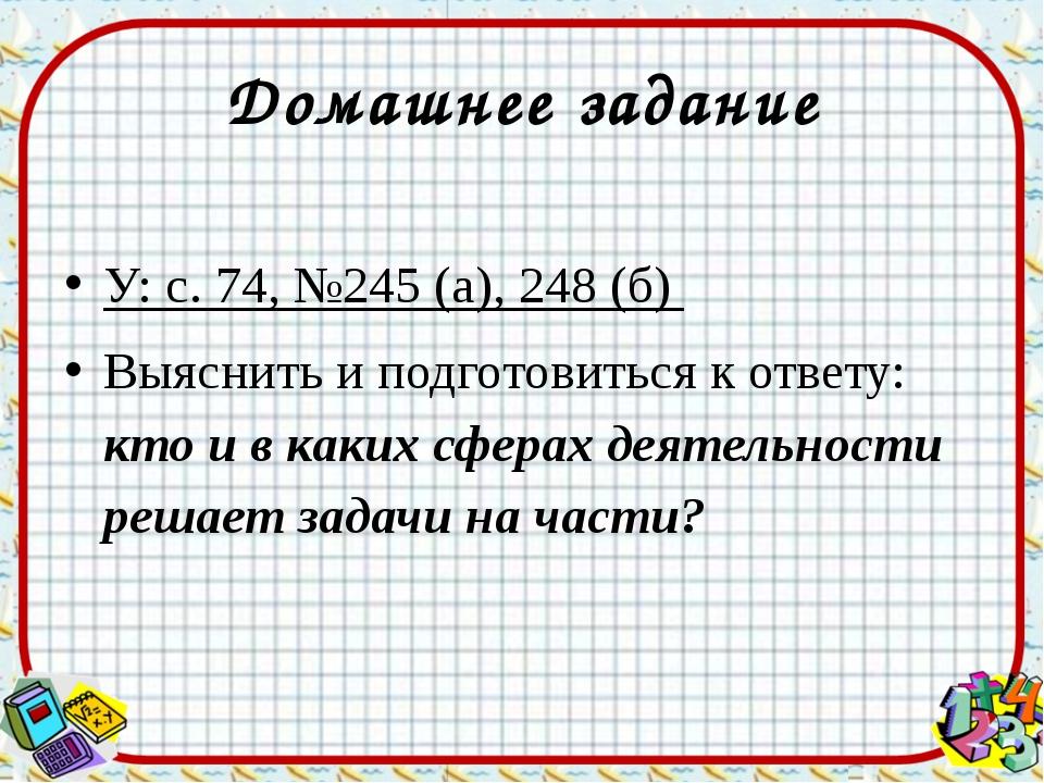 Домашнее задание У: с. 74, №245 (а), 248 (б) Выяснить и подготовиться к ответ...