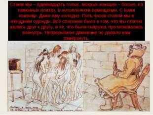 Стоим мы – одиннадцать голых, мокрых женщин – босые, на каменных плитах, в не