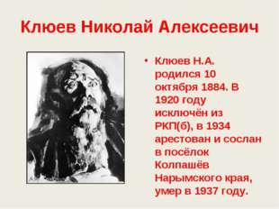Клюев Николай Алексеевич Клюев Н.А. родился 10 октября 1884. В 1920 году искл