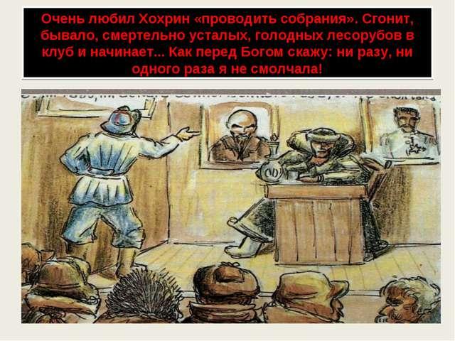 Очень любил Хохрин «проводить собрания». Сгонит, бывало, смертельно усталых,...