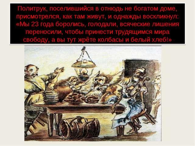 Политрук, поселившийся в отнюдь не богатом доме, присмотрелся, как там живут,...