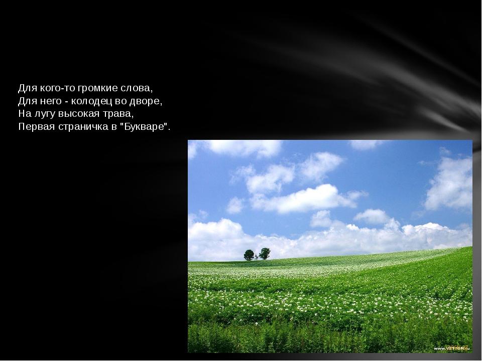 Для кого-то громкие слова, Для него - колодец во дворе, На лугу высокая трава...