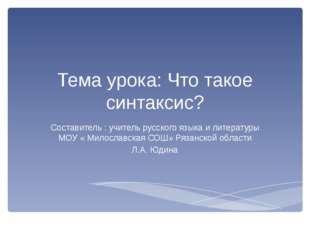 Тема урока: Что такое синтаксис? Составитель : учитель русского языка и литер