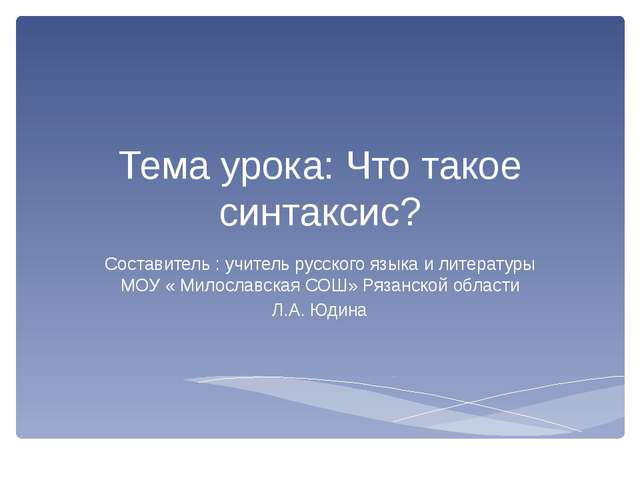 Тема урока: Что такое синтаксис? Составитель : учитель русского языка и литер...