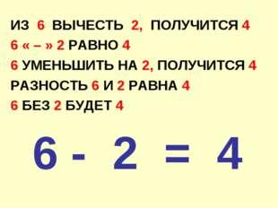 ИЗ 6 ВЫЧЕСТЬ 2, ПОЛУЧИТСЯ 4 6 « – » 2 РАВНО 4 6 УМЕНЬШИТЬ НА 2, ПОЛУЧИТСЯ 4 Р