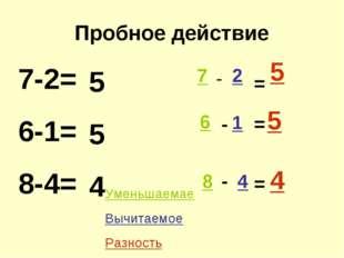 Пробное действие 7-2= 6-1= 8-4= 5 5 4 7 2 1 6 8 4 - - - = = = 5 5 4 Уменьшаем