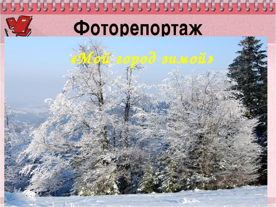 Фоторепортаж «Мой город зимой»