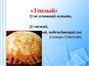 «Теплый» 1) не успевший остыть, 2) свежий, 3) добрый, побеждающий зло (словар