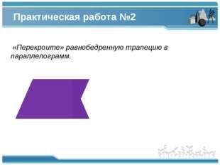 Практическая работа №2 «Перекроите» равнобедренную трапецию в параллелограмм.