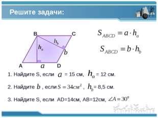Решите задачи: А В С D 1. Найдите S, если = 15 см, = 12 см. 2. Найдите , если