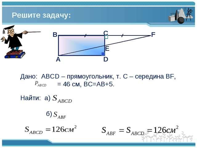 Решите задачу: Дано: АВСD – прямоугольник, т. С – середина BF, = 46 см, BC=АВ...