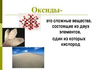 Оксиды- это сложные вещества, состоящие из двух элементов, один из которых ки