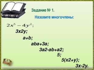 Задание № 1. ; 3x2y; a+b; aba+3a; 3a2-ab+a2; 5; 5(x2+y); 3x-2y. Назовите мно