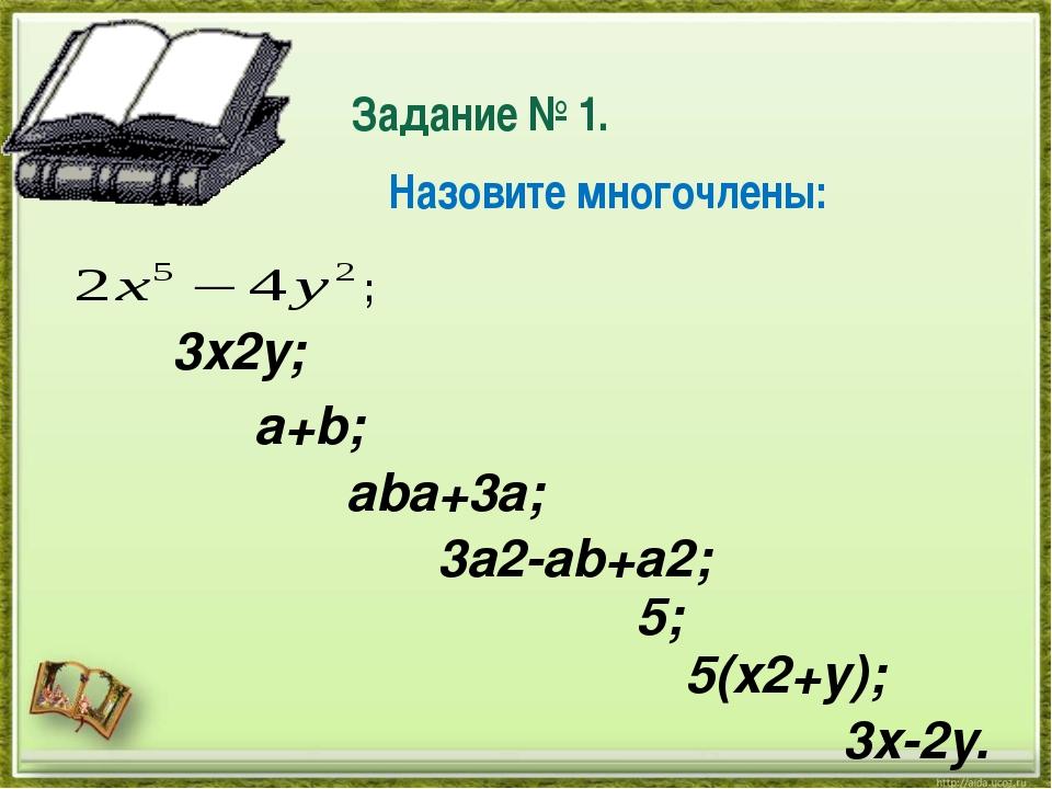 Задание № 1. ; 3x2y; a+b; aba+3a; 3a2-ab+a2; 5; 5(x2+y); 3x-2y. Назовите мно...
