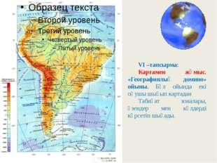 VI –тапсырма: Картамен жұмыс. «Географиялық домино» ойыны. Бұл ойында екі оқу