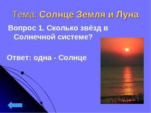 Тема: Солнце Земля и Луна Вопрос 1. Сколько звёзд в Солнечной системе? Ответ: