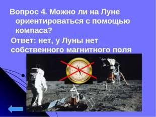 Вопрос 4. Можно ли на Луне ориентироваться с помощью компаса? Ответ: нет, у Л