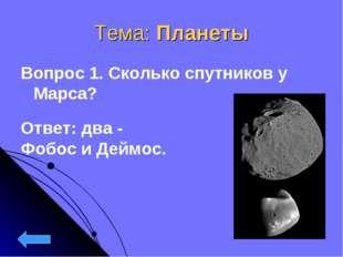 Тема: Планеты Вопрос 1. Сколько спутников у Марса? Ответ: два - Фобос и Деймос.