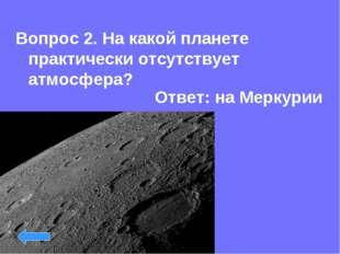 Вопрос 2. На какой планете практически отсутствует атмосфера? Ответ: на Мерку