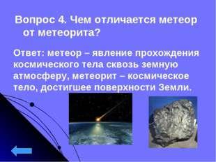 Вопрос 4. Чем отличается метеор от метеорита? Ответ: метеор – явление прохожд