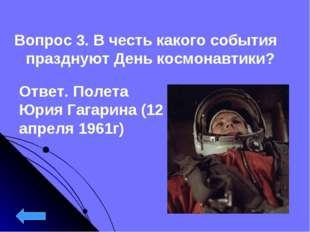 Вопрос 3. В честь какого события празднуют День космонавтики? Ответ. Полета Ю