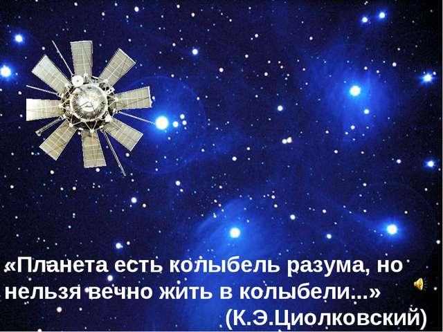 «Планета есть колыбель разума, но нельзя вечно жить в колыбели...» (К.Э.Циолк...