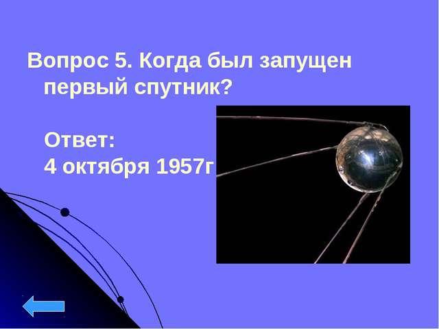 Вопрос 5. Когда был запущен первый спутник?  Ответ: 4 октября 1957г