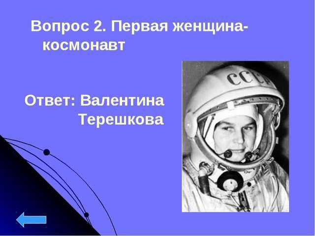 Вопрос 2. Первая женщина-космонавт Ответ: Валентина  Терешкова