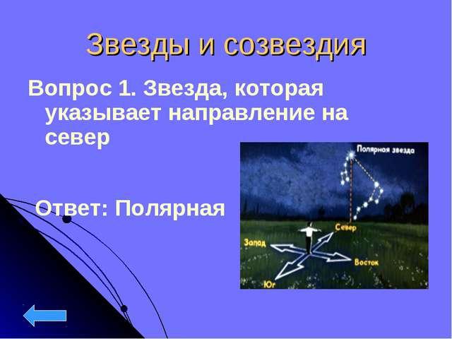 Звезды и созвездия Вопрос 1. Звезда, которая указывает направление на север О...
