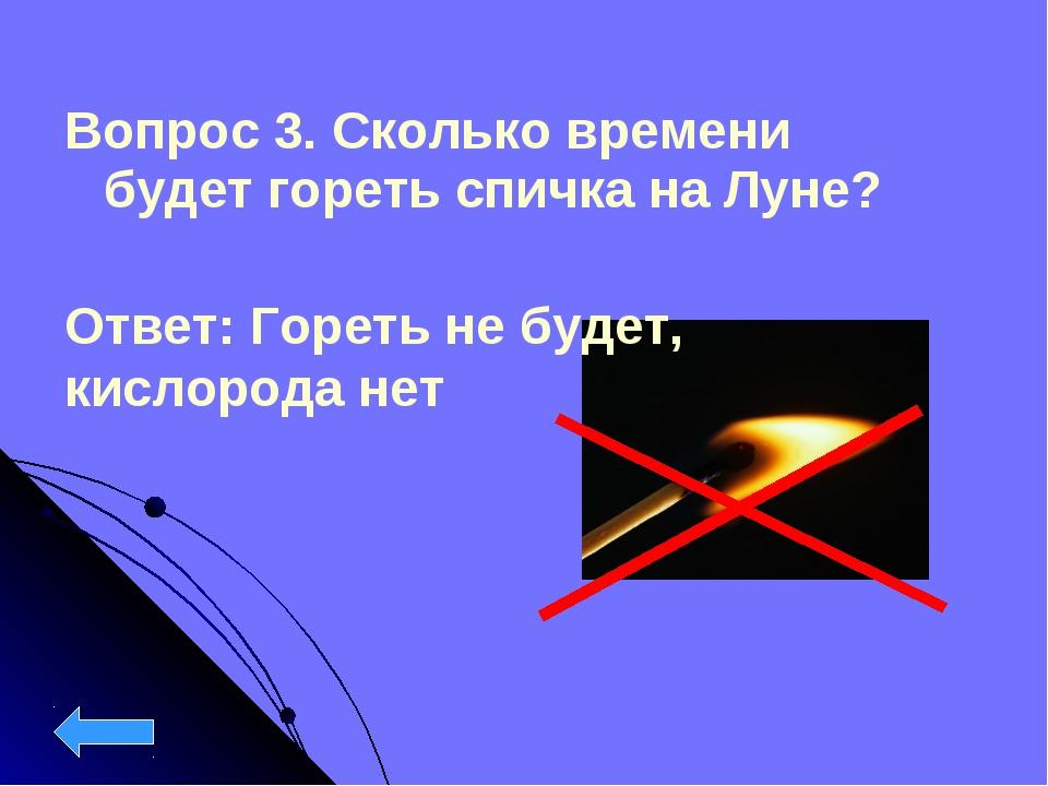 Вопрос 3. Сколько времени будет гореть спичка на Луне? Ответ: Гореть не будет...