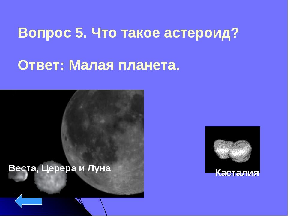 Вопрос 5. Что такое астероид? Ответ: Малая планета. Веста, Церера и Луна Каст...