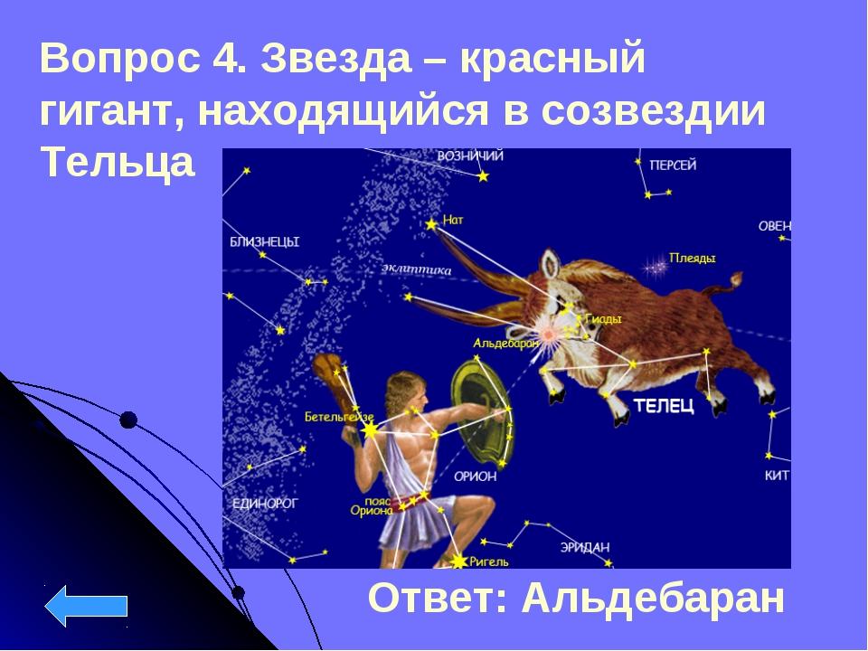 Вопрос 4. Звезда – красный гигант, находящийся в созвездии Тельца Ответ: Альд...
