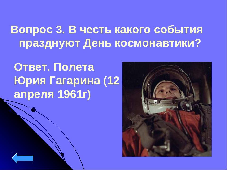 Вопрос 3. В честь какого события празднуют День космонавтики? Ответ. Полета Ю...