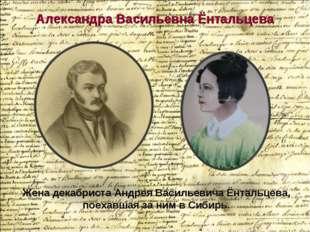Александра Васильевна Ёнтальцева Жена декабриста Андрея Васильевича Ёнтальцев