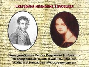 Екатерина Ивановна Трубецкая Жена декабристаСергея Петровича Трубецкого, пос