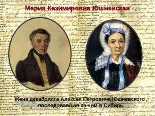 Мария Казимировна Юшневская Жена декабриста Алексея Петровича Юшневского , по
