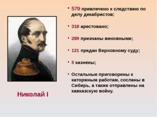 Николай I 579 привлечено к следствию по делу декабристов; 318 арестовано; 289