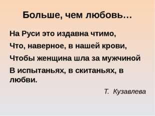 Больше, чем любовь… На Руси это издавна чтимо, Что, наверное, в нашей крови,