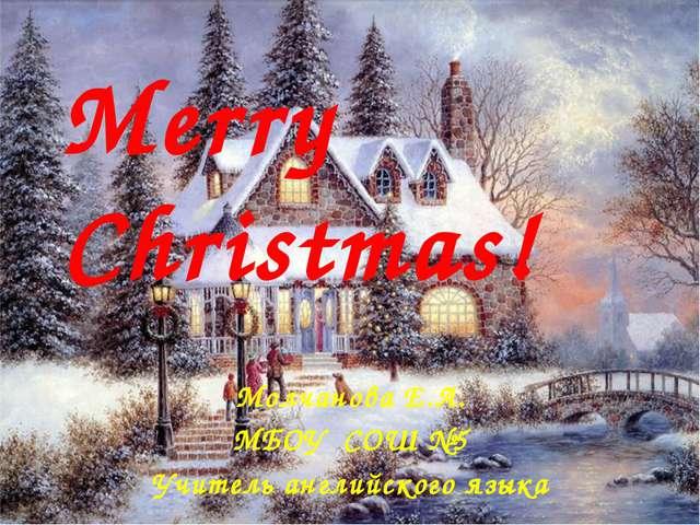 Merry Christmas! Молчанова Е.А. МБОУ СОШ №5 Учитель английского языка