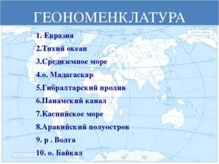 ГЕОНОМЕНКЛАТУРА 1. Евразия 2.Тихий океан 3.Средиземное море 4.о. Мадагаскар 5
