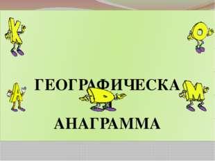 ГЕОГРАФИЧЕСКАЯ АНАГРАММА