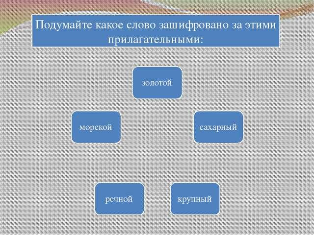 Подумайте какое слово зашифровано за этими прилагательными: