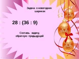 28 : (36 : 9) Задача о новогодних шариках 28 : (36 : 9) Составь задачу, обра