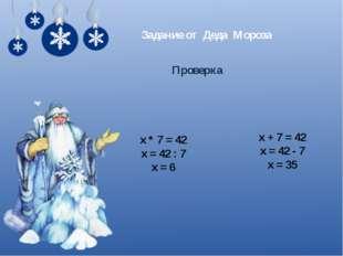 Задание от Деда Мороза Проверка х * 7 = 42 х = 42 : 7 х = 6 х + 7 = 42 х = 42