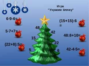 "5·7+7= (22+8):5= (15+15):6= 6·9-6= 48:8+10= 42-4·5= 22 15 5 6 42 48 Игра ""Укр"