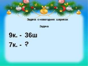 Задача Задача о новогодних шариках 9к. - 36ш. 7к. - ? Задача о новогодних шар